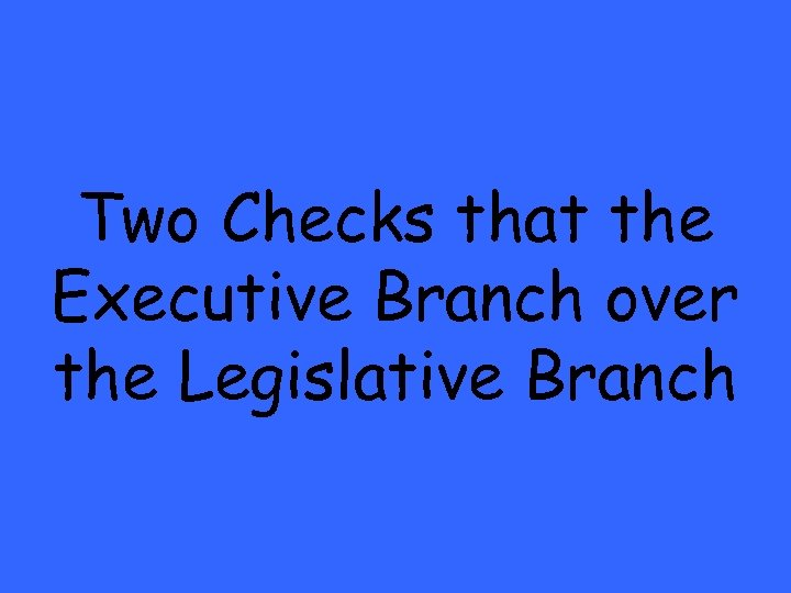 Two Checks that the Executive Branch over the Legislative Branch