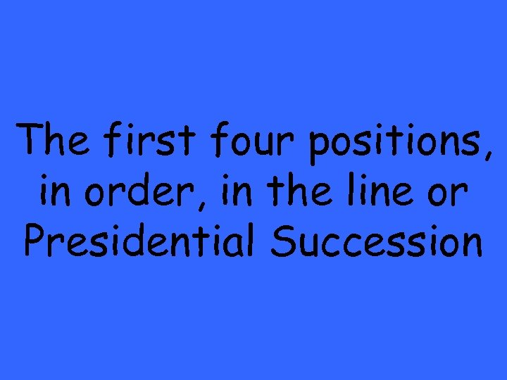 The first four positions, in order, in the line or Presidential Succession