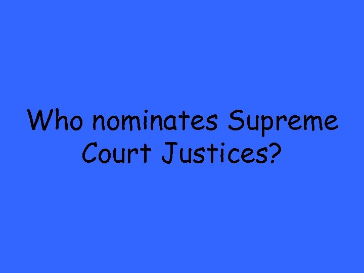 Who nominates Supreme Court Justices?