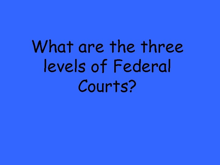 What are three levels of Federal Courts?