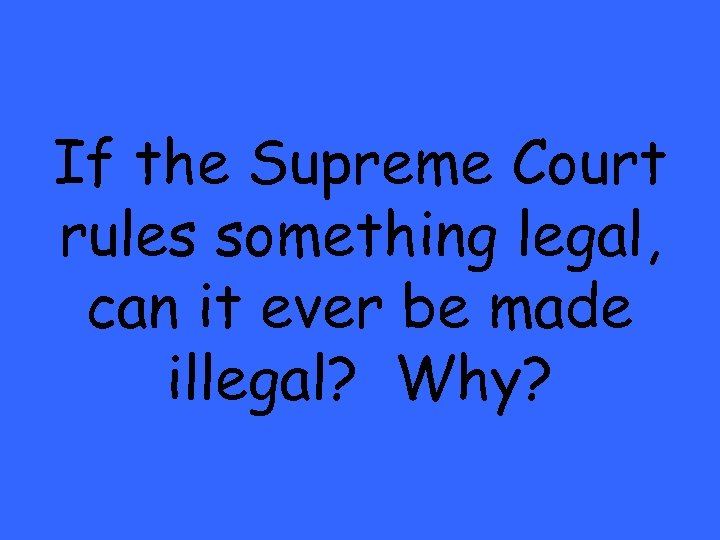 If the Supreme Court rules something legal, can it ever be made illegal? Why?