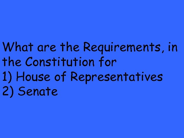 What are the Requirements, in the Constitution for 1) House of Representatives 2) Senate