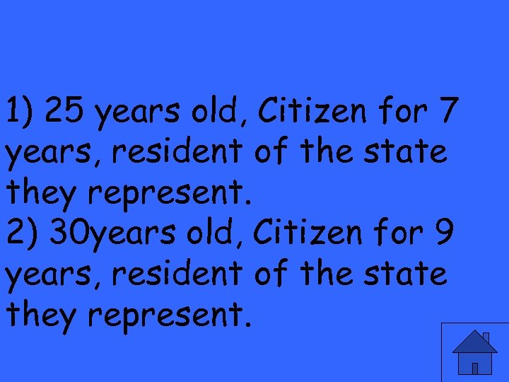 1) 25 years old, Citizen for 7 years, resident of the state they represent.