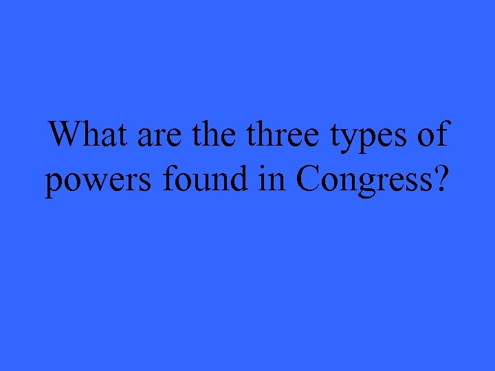 What are three types of powers found in Congress?