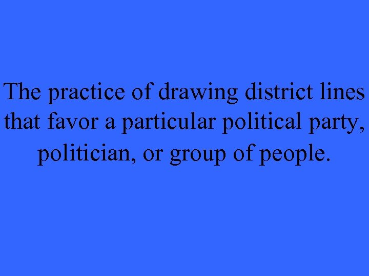 The practice of drawing district lines that favor a particular political party, politician, or