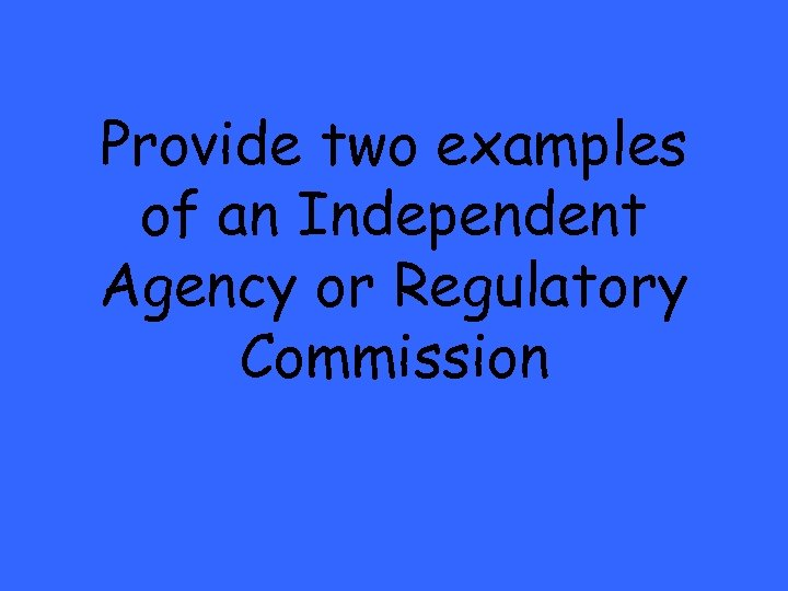 Provide two examples of an Independent Agency or Regulatory Commission