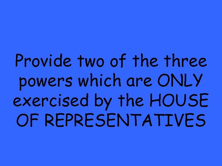 Provide two of the three powers which are ONLY exercised by the HOUSE OF