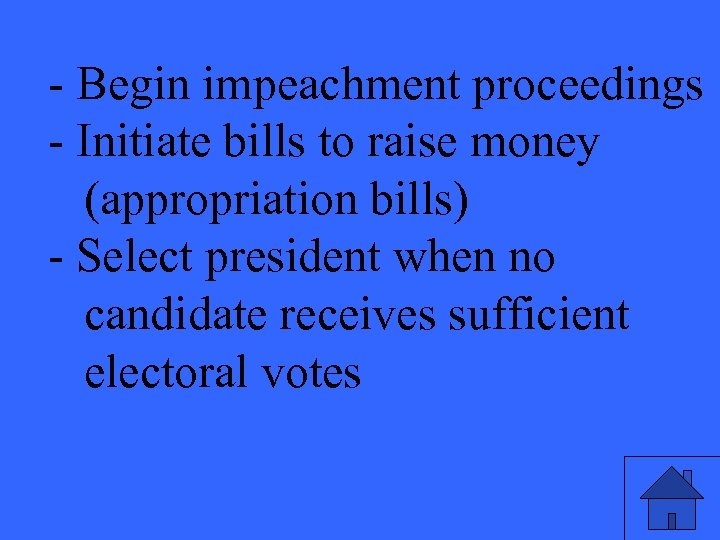 - Begin impeachment proceedings - Initiate bills to raise money (appropriation bills) - Select