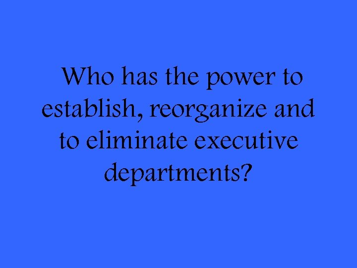 Who has the power to establish, reorganize and to eliminate executive departments?
