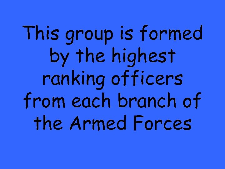 This group is formed by the highest ranking officers from each branch of the