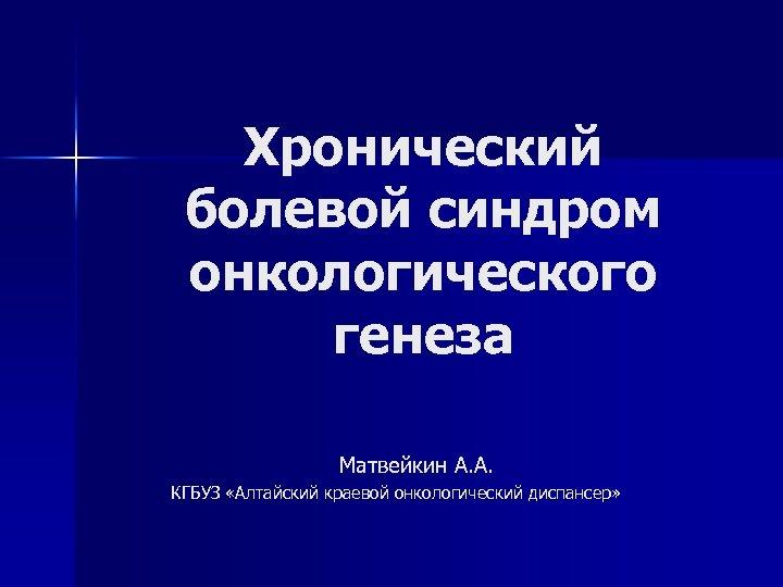 Хронический болевой синдром онкологического генеза Матвейкин А. А. КГБУЗ «Алтайский краевой онкологический диспансер»