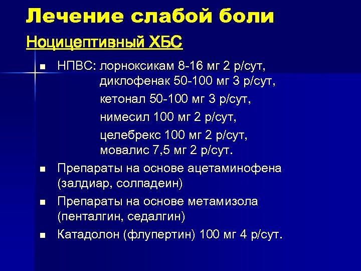 Лечение слабой боли Ноцицептивный ХБС n n НПВС: лорноксикам 8 -16 мг 2 р/сут,