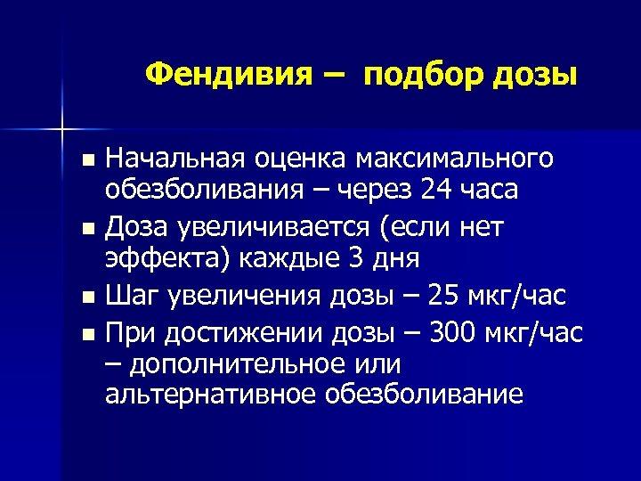 Фендивия – подбор дозы n n Начальная оценка максимального обезболивания – через 24 часа