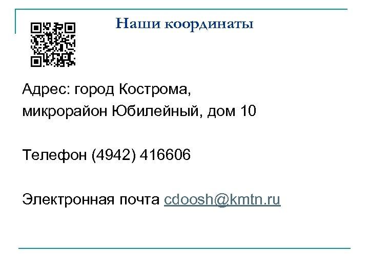 Наши координаты Адрес: город Кострома, микрорайон Юбилейный, дом 10 Телефон (4942) 416606 Электронная почта