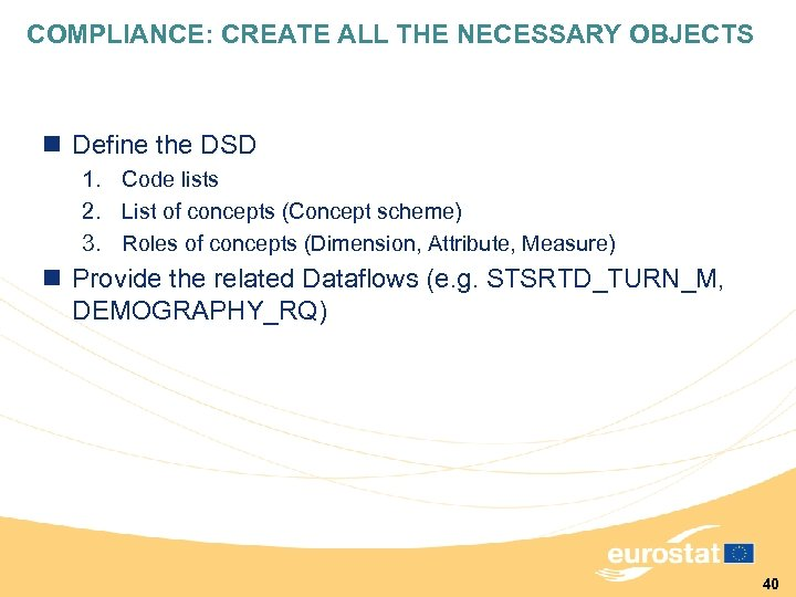 COMPLIANCE: CREATE ALL THE NECESSARY OBJECTS n Define the DSD 1. Code lists 2.