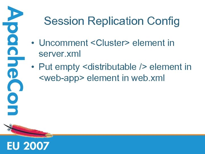 Session Replication Config • Uncomment <Cluster> element in server. xml • Put empty <distributable