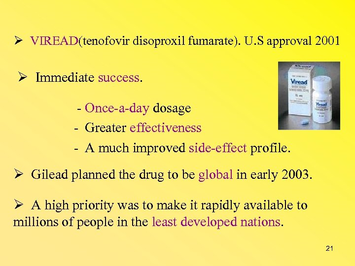 VIREAD(tenofovir disoproxil fumarate). U. S approval 2001 Immediate success. - Once-a-day dosage -