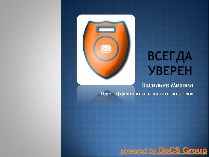 ВСЕГДА УВЕРЕН Васильев Михаил Идея эффективной защиты от подделок powered by Do. CS Group