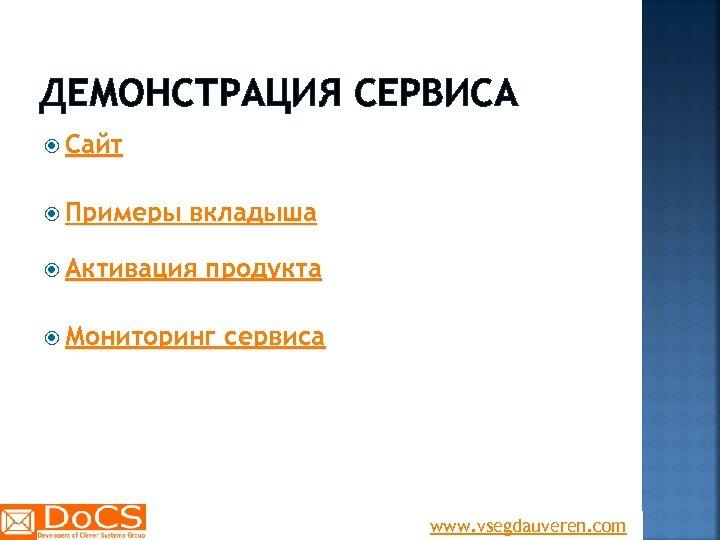 ДЕМОНСТРАЦИЯ СЕРВИСА Сайт Примеры вкладыша Активация продукта Мониторинг сервиса www. vsegdauveren. com