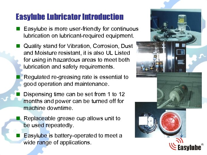 Easylube Lubricator Introduction n Easylube is more user-friendly for continuous lubrication on lubricant-required equipment.