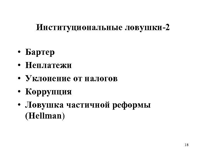 Институциональные ловушки-2 • • • Бартер Неплатежи Уклонение от налогов Коррупция Ловушка частичной реформы