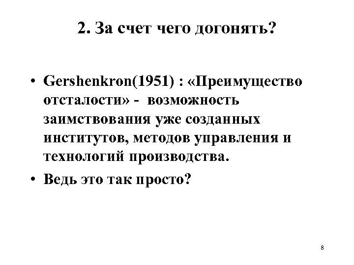 2. За счет чего догонять? • Gershenkron(1951) : «Преимущество отсталости» - возможность заимствования уже