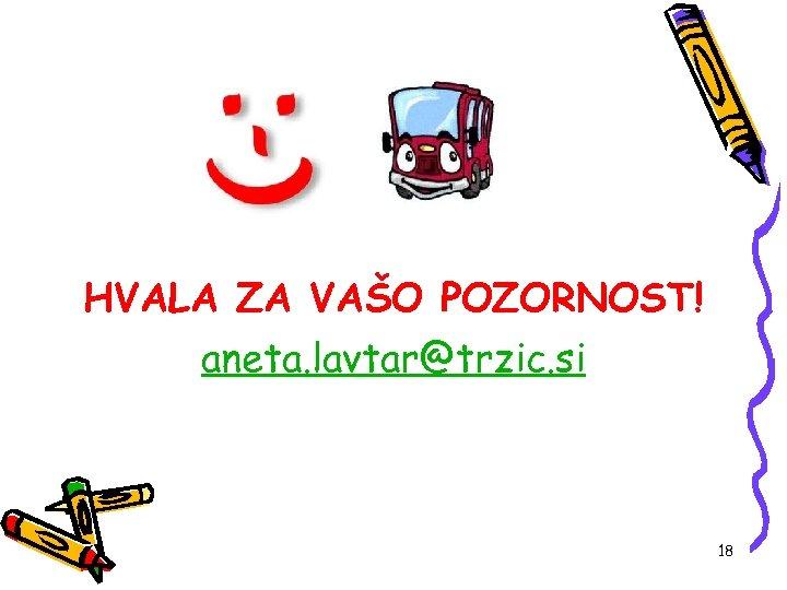 HVALA ZA VAŠO POZORNOST! aneta. lavtar@trzic. si 18