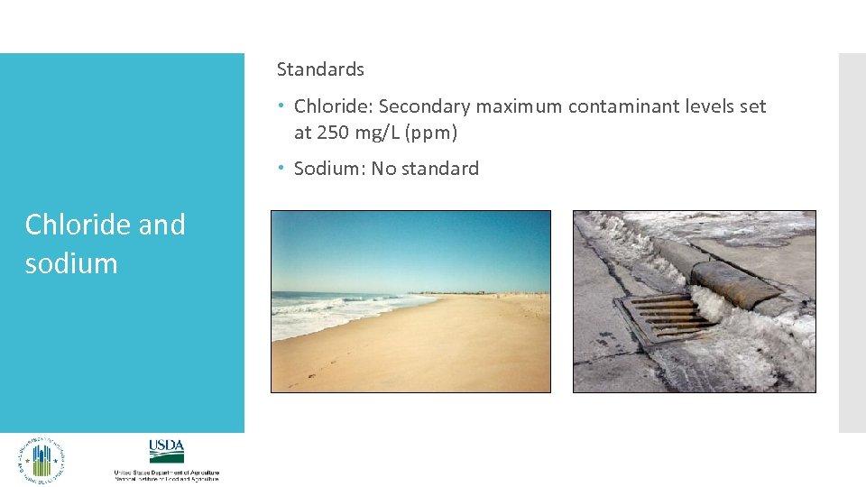 Standards Chloride: Secondary maximum contaminant levels set at 250 mg/L (ppm) Sodium: No standard