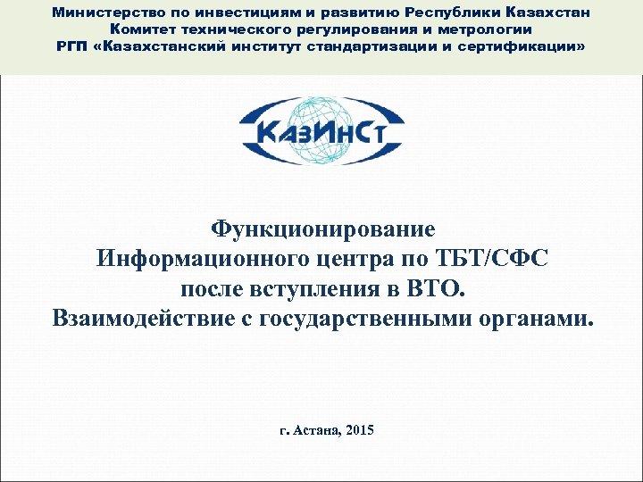 Министерство по инвестициям и развитию Республики Казахстан Комитет технического регулирования и метрологии РГП «Казахстанский