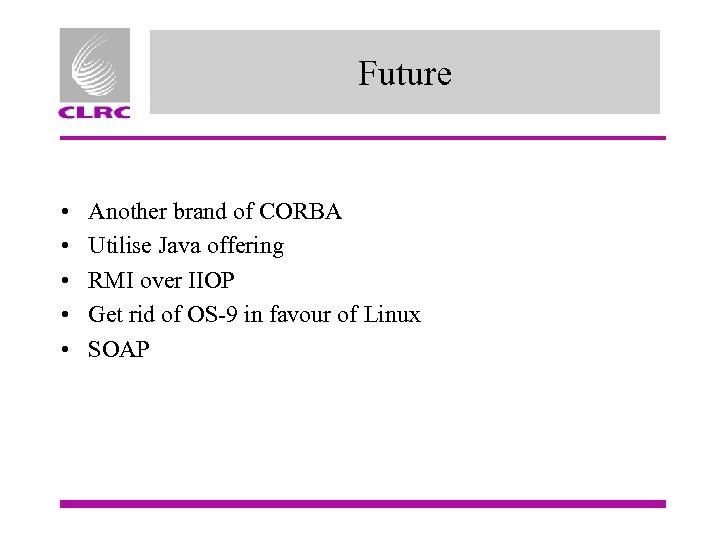 Future • • • Another brand of CORBA Utilise Java offering RMI over IIOP