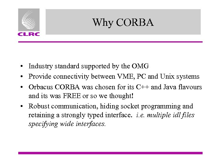 Why CORBA • Industry standard supported by the OMG • Provide connectivity between VME,