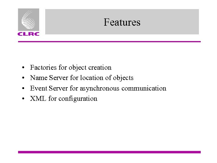 Features • • Factories for object creation Name Server for location of objects Event