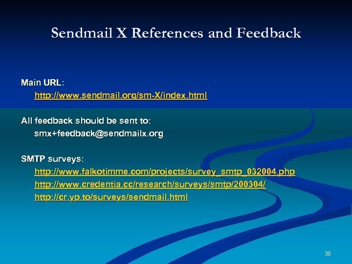 Sendmail X References and Feedback Main URL: http: //www. sendmail. org/sm-X/index. html All feedback
