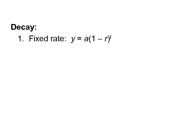 Decay: 1. Fixed rate: y = a(1 – r)t
