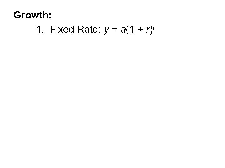 Growth: 1. Fixed Rate: y = a(1 + r)t