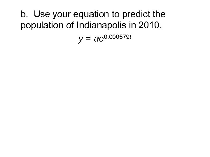 b. Use your equation to predict the population of Indianapolis in 2010. y =