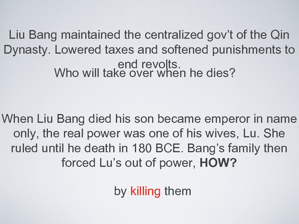 Liu Bang maintained the centralized gov't of the Qin Dynasty. Lowered taxes and softened