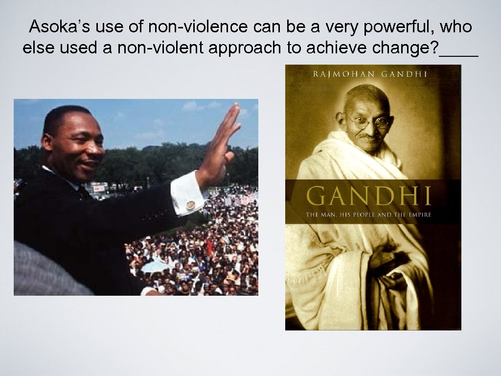 Asoka's use of non-violence can be a very powerful, who else used a non-violent