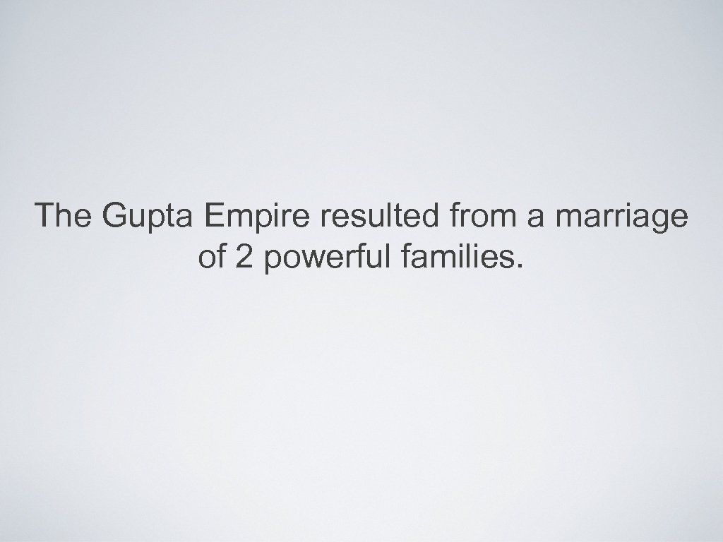 The Gupta Empire resulted from a marriage of 2 powerful families.