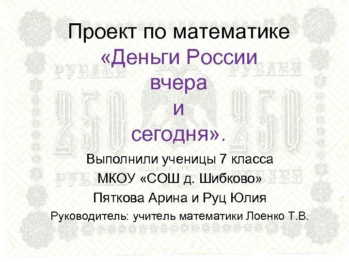 Проект по математике «Деньги России вчера и сегодня» . Выполнили ученицы 7 класса МКОУ