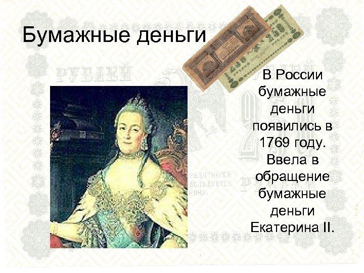 Бумажные деньги В России бумажные деньги появились в 1769 году. Ввела в обращение бумажные