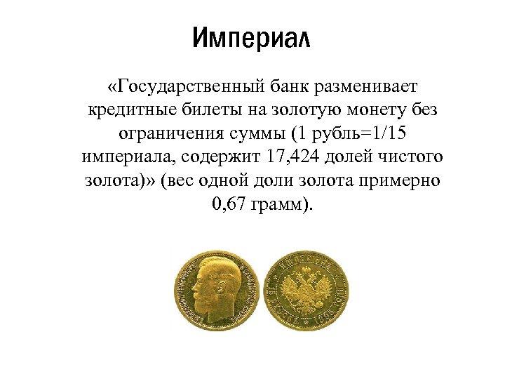 Империал «Государственный банк разменивает кредитные билеты на золотую монету без ограничения суммы (1 рубль=1/15