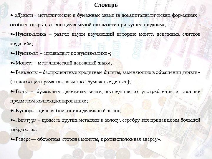 Словарь «Деньги - металлические и бумажные знаки (в докапиталистических формациях особые товары), являющиеся мерой