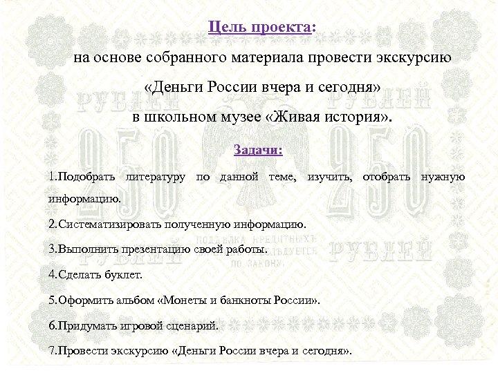 Цель проекта: на основе собранного материала провести экскурсию «Деньги России вчера и сегодня» в