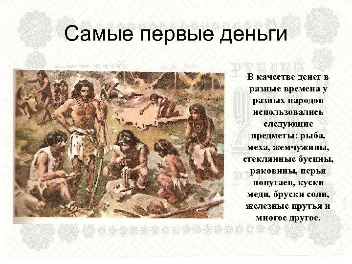 Самые первые деньги В качестве денег в разные времена у разных народов использовались следующие