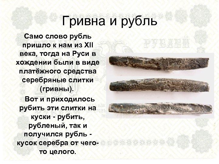 Гривна и рубль Само слово рубль пришло к нам из XII века, тогда на