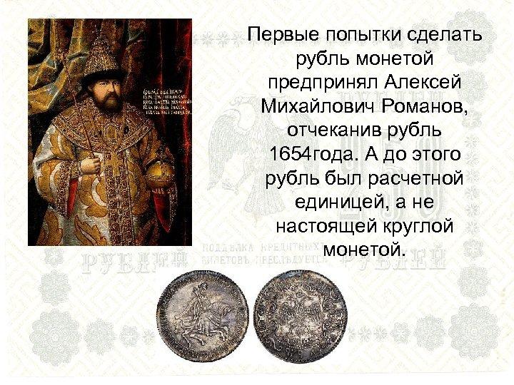 Первые попытки сделать рубль монетой предпринял Алексей Михайлович Романов, отчеканив рубль 1654 года. А