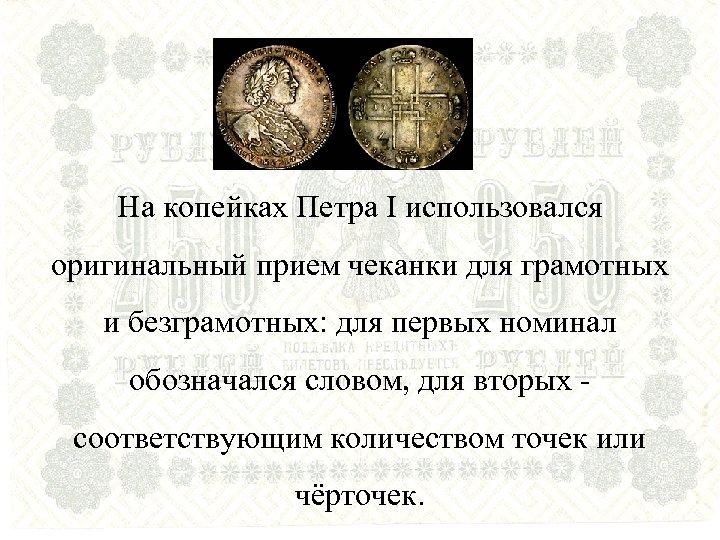 На копейках Петра I использовался оригинальный прием чеканки для грамотных и безграмотных: для первых