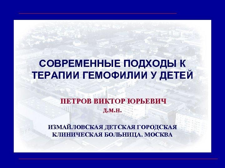 СОВРЕМЕННЫЕ ПОДХОДЫ К ТЕРАПИИ ГЕМОФИЛИИ У ДЕТЕЙ ПЕТРОВ ВИКТОР ЮРЬЕВИЧ д. м. н. ИЗМАЙЛОВСКАЯ