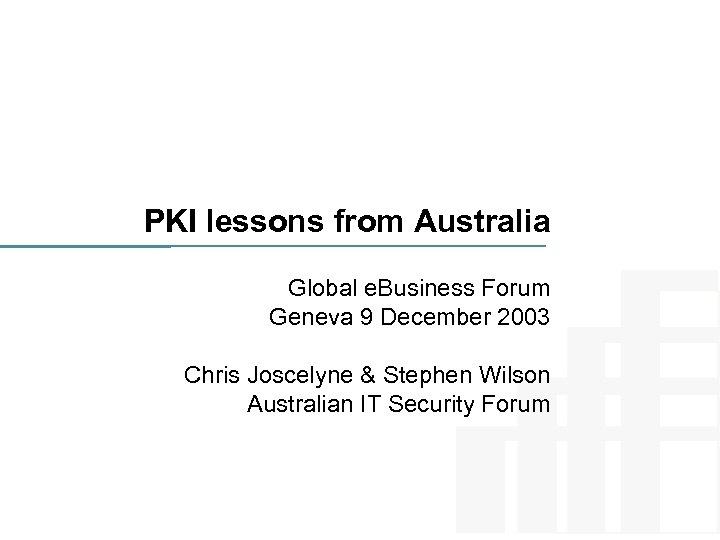 PKI lessons from Australia Global e. Business Forum Geneva 9 December 2003 Chris Joscelyne